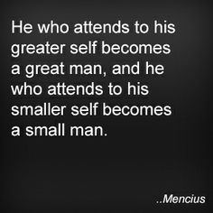 He who attends to his greater self becomes a great man, and he who attends to his smaller self becomes a small man. Mencius