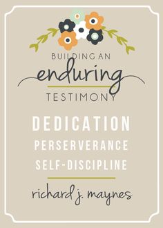 Building an enduring testimony: dedication, perserverance, self-discipline.  Richard J. Maynes
