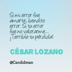 """""""Si mi #Error fue #Amarte, bendito error. Si tu error fue no valorarme""""... ¡Terrible tu pérdida! #CesarLozano #FrasesCelebres @candidman"""