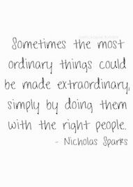 sometimes the most ordinary things could be made extraordinary, simply by doing them with the right people - nicholas sparks