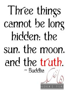 Three things cannot be long hidden: the sun, the moon, and the truth. | life, quotes thoughts. SAVING THIS FOR MY VICTIM IMPACT STATEMENT ON 7/10/13~~GG