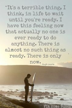 It's a terrible thing, I think, in life to wait until you're ready. I have this feeling now that actually no one is ever ready to do anything. There is almost no such thing as ready. There is only now.