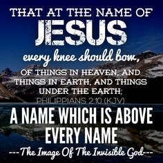 That at the name of Jesus every knee should bow, of things in heaven, and things in earth, and things under the earth; — Philippians 2:10 (KJV)