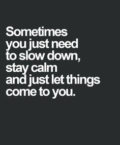 #Truth.  Always remember to slow down in life; live, breathe, and learn; take a look around you whenever you have time and never forget everything and every person that has the least place within your heart.