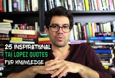 You probably know Tai Lopez for his love of books, and the 'here in my garage' video. Here are 25 inspirational Tai Lopez quotes for knowledge.