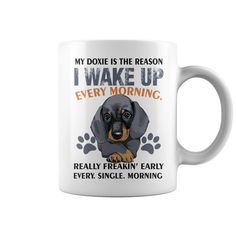 My Doxie is the Reason. I wake up every moring. Really Freakin' Early. Every. Single. Moring #Dogs #dachshund #Doxie #mug #mug color change. Pets t-shirts,Pets sweatshirts, Pets hoodies,Pets v-necks,Pets tank top,Pets legging.