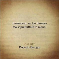 In love, you need it. And above all, you deserve it. - Roberto Benigni -