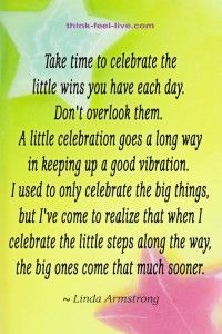 Take the time to celebrate the little wins you have each day.