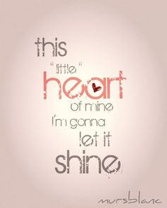 """this 'little' heart of mine, i'm gonna let it shine."""