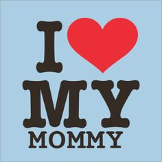 I Love My Mommy!