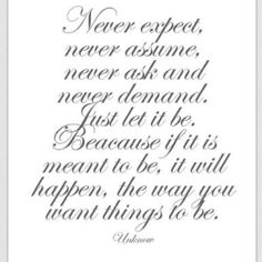 Never expect. Never assume. Never ask. And never demand. Just let it be. If it's meant to be, it will happen.