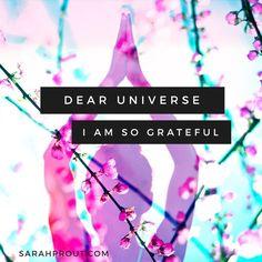 Dear Universe, I am so grateful, Love Me thank you Sarah Prout