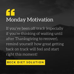 Monday Motivation: When dieters get off track, they sometimes forget how much better it feels to be in control and feeling good about themselves and their eating. If you've been off track (especially if you're thinking of waiting until after Thanksgiving to recover), remind yourself how great getting back on track will feel and start right this moment!