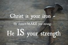 Christ is your iron -- He doesn't MAKE you strong: He IS your strength.~<3. David, Paul, Peter, Joshua, Abraham, and others all knew what we need to remember:  We all need to depend upon God's strength.  Many examples of strength in the Bible can be found here: http://www.whatchristianswanttoknow.com/bible-verses-about-strength-25-encouraging-scripture-quotes/