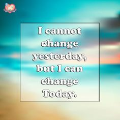 I cannot change yesterday, but I can change Today.  http://www.giftourprecious.com/positive-quote-64/  #quotestoliveby #quotes