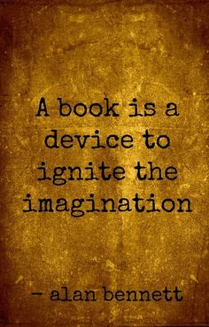 """A book is a device to ignite the imagination."" Alan Bennett"