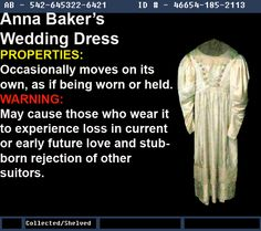 Warehouse 13 Fanmade Artifact Anna Baker's Dress Effects: Moves on its own. Downside: Causes those who wear it to experience loss in current or early future love and stubborn rejection of other suitors. Notes: Anna's father had not allowed her to marry a commoner. Refused to marry anyone, died alone in 1914. Has been put on display in her bedroom. Has moved inside its air-tight glass case and slippers have walked by themselves. In her room the covers have been ruffled as if someone slept…