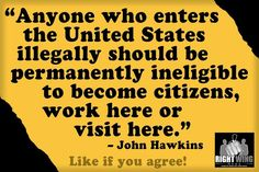 If you come here ILLEGALLY, you obviously don't respect our laws or our country. Come here LEGALLY.