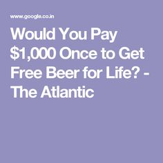 Would You Pay $1,000 Once to Get Free Beer for Life? - The Atlantic