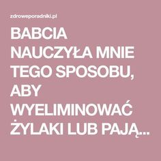 BABCIA NAUCZYŁA MNIE TEGO SPOSOBU, ABY WYELIMINOWAĆ ŻYLAKI LUB PAJĄCZKI. Healthy Skin, Healthy Life, Healthy Eating, Herbal Remedies, Natural Remedies, Varicose Veins, Lower Blood Pressure, Younger Looking Skin, Slow Food