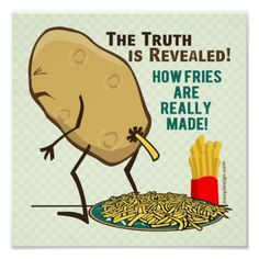 How Fries Are Really Made Print  The Truth is Revealed. A whistle-blower recently revealed photo's of how french fries are really made. The truth has shocked millions around the world. See this funny potato cartoon illustration graphic pooping french fries in a plate.