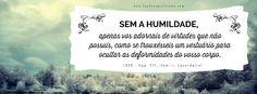 Sem a humildade, apenas vos adornais de virtudes que não possuís, como se trouxésseis um vestuário para ocultar as deformidades do vosso cor...