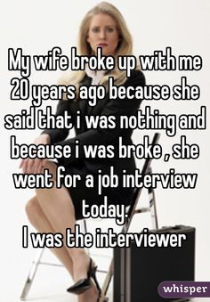 """""""My wife broke up with me 20 years ago because she said that i was nothing and because i was broke , she went for a job interview today. I was the interviewer """""""