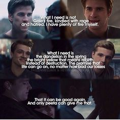 This is amazing, because Katniss didn't really have a choice if we actually think about it. She went through this horrible tragedy that practically ruined her and the only person who can relate is Peeta, no matter how hard Gale tries he won't be able to have that memory with Katniss..l