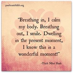Breathing in, I calm my body. Breathing out, I smile. Dwelling in the present moment, I know this is a wonderful moment! ~ Thich Nhat Hanh