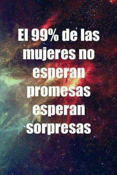 99% de las mujeres no esperan promesas sino sorpresas