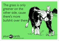 The grass is only greener on the other side, cause there's more bullshit over there. so true!