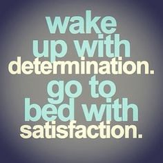 Wake up with determination  go to bed with satisfaction.