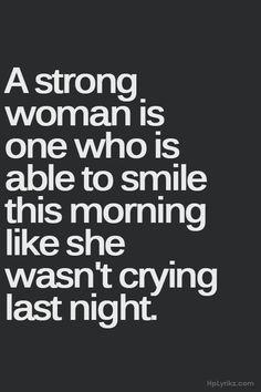 Une femme forte est une femme capable de sourire ce matin comme si elle n'avait pas passé sa nuit à pleurer.