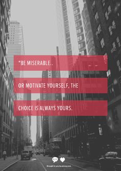 """""""Be miserable, or #motivate yourself, the choice is always yours."""""""