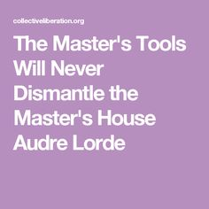 The Master's Tools Will Never Dismantle the Master's House Audre Lorde