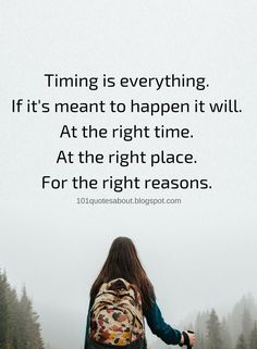Timing Quotes Timing is everything. If it's meant to happen it will. At the right time. At the right place. For the right reasons.
