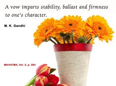 A Vow imparts stability, ballast and firmness to one's character. - Mahatma Gandhi, Mahatma, vol. 2, p.364