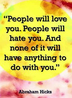 """""""People will love you. People will hate you. And none of it will have anything to do with you."""" - Abraham Hicks"""