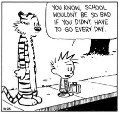 "Calvin and Hobbes QUOTE OF THE DAY (DA): ""You know, school wouldn't be so bad if you didn't have to go every day. ... and if you didn't have to learn anything... and if you took away all the teachers and all the other kids. If it was completely different, school would be great."" -- Calvin/Bill Watterson."