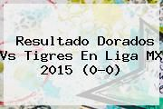 http://tecnoautos.com/wp-content/uploads/imagenes/tendencias/thumbs/resultado-dorados-vs-tigres-en-liga-mx-2015-00.jpg Dorados vs Tigres. Resultado Dorados vs Tigres en Liga MX 2015 (0-0), Enlaces, Imágenes, Videos y Tweets - http://tecnoautos.com/actualidad/dorados-vs-tigres-resultado-dorados-vs-tigres-en-liga-mx-2015-00/