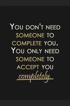 You only need someone to accept you completely!
