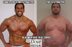 Dove MEN. it's funny because women feel men need to have muscle and be sexy when really.. where are your big boobs and small stomach?