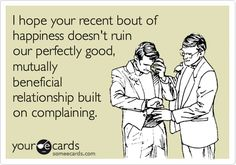 Funny Friendship Ecard: I hope your recent bout of happiness doesn't ruin our perfectly good, mutually beneficial relationship built on complaining. Just thought of us