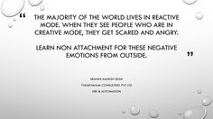 The majority of the world lives in reactive mode, when they see people who are in creative mode, they get scared and angry. Learn non attachment for these negative emotions from outside.