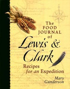 The Food Journal of Lewis & Clark: Recipes for an Expedition