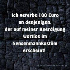 Ich vererbe 100 Euro an denjenigen, der auf meiner Beerdigung wortlos im Sensenmannkonstüm erscheint!