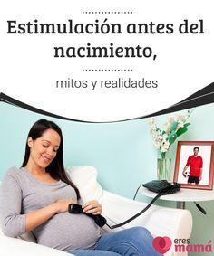 Estimulación antes del nacimiento, mitos y realidades   La estimulación del bebé antes del nacimiento tiene diferentes versiones, pero no todas están sustentadas por los especialistas o alguna teoría científica