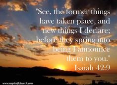 """""""See, the former things have taken place, and new things I declare; before they spring into being I announce them to you."""" #Isaiah 42:9"""