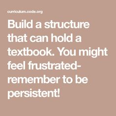 Build a structure that can hold a textbook. You might feel frustrated- remember to be persistent! Computer Coding, Computer Programming, Computer Science, Dealing With Frustration, Computational Thinking, Summer Courses, Feeling Frustrated, Ask For Help, Negative Emotions
