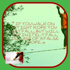 If you walk on a tight rope you may fall, but will definitely fall in case of a false hope.